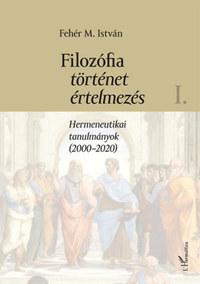 Fehér M. István: Filozófia, történet, értelmezés - Hermeneutikai tanulmányok (2000-2020) I. kötet -  (Könyv)