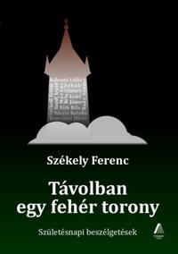 Székely Ferenc: Távolban egy fehér torony - Születésnapi beszélgetések -  (Könyv)