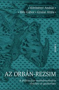 Körösényi András, Illés Gábor, Gyulai Attila: Az Orbán-rezsim - A plebiszciter vezérdemokrácia elmélete és gyakorlata -  (Könyv)