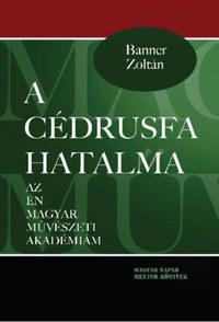 Banner Zoltán: A cédrusfa hatalma - Az én magyar művészeti akadémiám -  (Könyv)