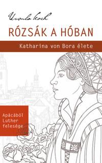 Ursula Koch: Rózsák a hóban - Katharina von Bora élete -  (Könyv)