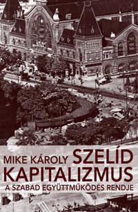 Mike Károly: Szelíd kapitalizmus - A szabad együttműködés rendje -  (Könyv)