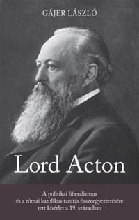 Gájer László: Lord Acton - A politikai liberalizmus és a római katolikus tanítás összeegyeztetésére tett kísérlet a 19. században -  (Könyv)
