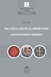 Gál Judit: Dalmácia helye az Árpád-kori Magyar Királyságban - A magyar királyi hatalomgyakorlás dalmáciai jellemzői -  (Könyv)