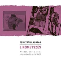 Szunyoghy András: Linómetszés - Minden, amit a linómetszésről tudni kell -  (Könyv)