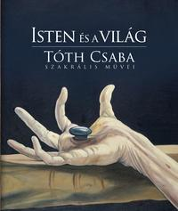 Tóth Csaba: Isten és a világ - Tóth Csaba szakrális művei -  (Könyv)