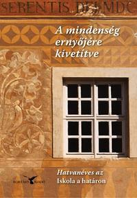 A mindenség ernyőjére kivetítve - Hatvanéves az Iskola a határon -  (Könyv)