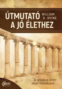 William B. Irvine: Útmutató a jó élethez - A sztoikus öröm ókori művészete -  (Könyv)