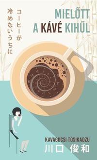 Kavagucsi Tosikadzu: Mielőtt a kávé kihűl -  (Könyv)
