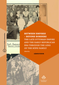 Fodor Gábor: Between Empires - Beyond Borders - The Late Ottoman Empire and the Early Republican Era through the Lens of the Köpe Family -  (Könyv)