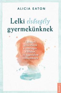 Alicia Eaton: Lelki elsősegély gyermekünknek - Egyszerű gyakorlatok a szorongás, a félelem, az aggodalom csillapítására -  (Könyv)
