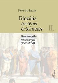 Fehér M. István: Filozófia, történet, értelmezés II. kötet - Hermeneutikai tanulmányok (2000-2020) -  (Könyv)