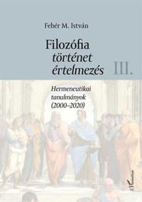 Fehér M. István: Filozófia, történet, értelmezés III. kötet - Hermeneutikai tanulmányok (2000-2020) -  (Könyv)