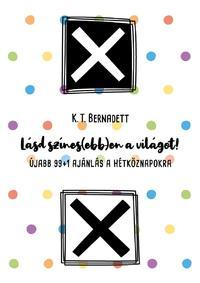 K.T. Bernadett: Lásd színes(ebb)en a világot! - Újabb 99+1 ajánlás a hétköznapokra -  (Könyv)