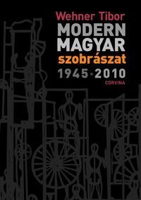Wehner Tibor: Modern magyar szobrászat 1945-2010 -  (Könyv)