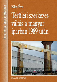 Dr. Kiss Éva: Területi szerkezetváltás a magyar iparban 1989 után -  (Könyv)