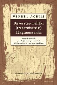 """Viorel Achim: Dnyeszter-melléki (transznisztriai) kényszermunka - A romák és zsidók """"munkájának megszervezése"""" 1942 decembere és 1944 márciusa között -  (Könyv)"""
