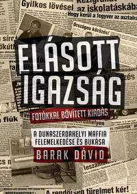 Barak Dávid: Elásott igazság - Fotókkal bővített kiadás - A dunaszerdahelyi maffia felemelkedése és bukása -  (Könyv)