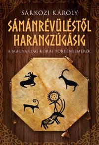 Sárközi Károly: Sámánrévüléstől harangzúgásig - A magyarság korai történelméről -  (Könyv)