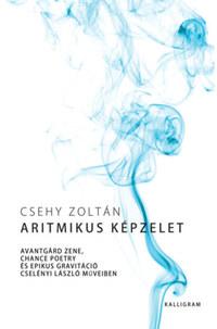 Csehy Zoltán: Aritmikus képzelet - Avantgárd zene, chance poetry és epikus gravitáció Cselényi László műveiben -  (Könyv)