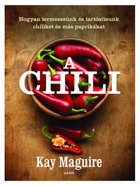 Kay Maguire: A chili - Hogyan termesszünk és tartósítsunk chiliket és más paprikákat -  (Könyv)