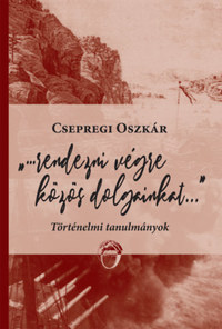 Csepregi Oszkár: Rendezni végre közös dolgainkat... - Történelmi tanulmányok -  (Könyv)