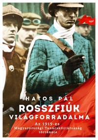 Hatos Pál: Rosszfiúk világforradalma - Az 1919-es Magyarországi Tanácsköztársaság története -  (Könyv)