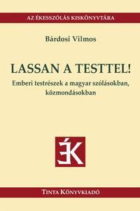 Bárdosi Vilmos: Lassan a testtel! - Emberi testrészek a magyar szólásokban, közmondásokban -  (Könyv)