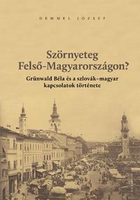 Demmel József: Szörnyeteg Felső-Magyarországon? - Grünwald Béla és a szlovák-magyar kapcsolatok története -  (Könyv)