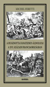 Michel Feretti: A hugenotta fanatizmus áldozatai a XVI. századi Franciaországban -  (Könyv)