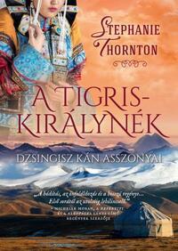 Stephanie Thornton: A tigriskirálynék - Dzsingisz kán asszonyai -  (Könyv)