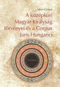 Mikó Gábor: A középkori Magyar Királyság törvényei és a Corpus Juris Hungarici -  (Könyv)