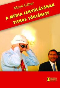 Mező Gábor: A média lenyúlásának titkos története -  (Könyv)