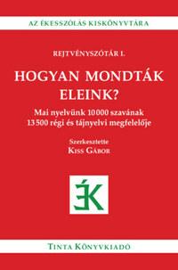 Hogyan mondták eleink? - Mai nyelvünk 10000 szavának 13500 régi és tájnyelvi megfelelője -  (Könyv)