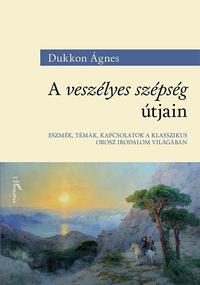 Dukkon Ágnes: A veszélyes szépség útjain - Eszmék, témák, kapcsolatok a klasszikus orosz irodalom világában -  (Könyv)