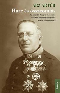 Arz Artúr: Harc és összeomlás - Az Osztrák-Magyar Monarchia vezérkari főnökének emlékirata az első világháborúról -  (Könyv)