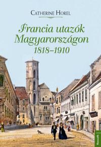 Catherine Horel: Francia utazók Magyarországon 1818-1910 -  (Könyv)