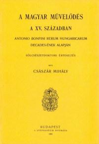 Császár Mihály: Magyar művelődés a XV. században - Antonio Bonfini Rerum Hungaricarum decades-ének alapján -  (Könyv)