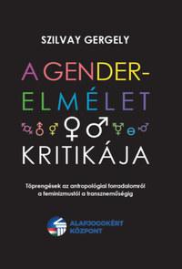 Szilvay Gergely: A gender-elmélet kritikája - Töprengések az antropológiai forradalomról a feminizmustól a transzneműségig -  (Könyv)