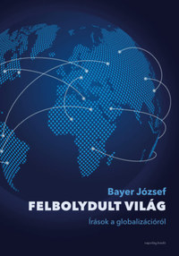 Bayer József: Felbolydult világ - Írások a globalizációról -  (Könyv)