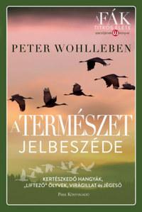 """Peter Wohlleben: A természet jelbeszéde - Kertészkedő hangyák, """"liftező"""" ölyvek, virágillat és jégeső -  (Könyv)"""