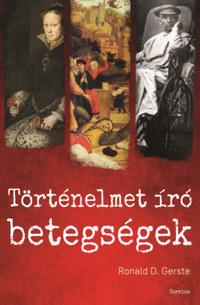 Ronald D. Gerste: Történelmet író betegségek - Az ókortól napjainkig -  (Könyv)