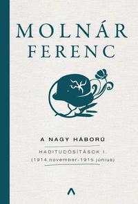 Molnár Ferenc: A Nagy Háború - Haditudósítások I. - (1914. november-1916. június) -  (Könyv)