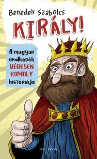 Benedek Szabolcs: Király! - A magyar uralkodók véresen komoly históriája -  (Könyv)
