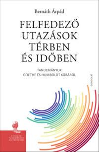Bernáth Árpád: Felfedező utazások térben és időben - Tanulmányok Goethe és Humboldt koráról -  (Könyv)