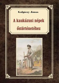 Galgóczy János: A kaukázusi népek őstörténetéhez -  (Könyv)