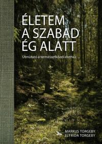 Markus Torgeby, Frida Torgeby: Életem a szabad ég alatt - Útmutató a természetközeli élethez -  (Könyv)