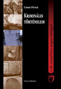 Csere Péter: Kriminális történelem - A 20. század híres magyar bűnügyei -  (Könyv)