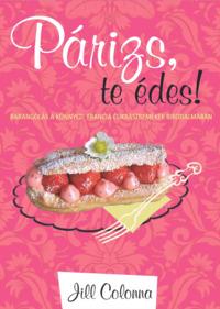 Jill Colonna: Párizs, te édes! - Barangolás a könnyed, francia cukrászremekek birodalmában -  (Könyv)