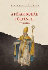 Braun József: A főpapi ruhák története nyugaton -  (Könyv)